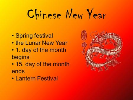 Chinese New Year Spring festival the Lunar New Year 1. day of the month begins 15. day of the month ends Lantern Festival.