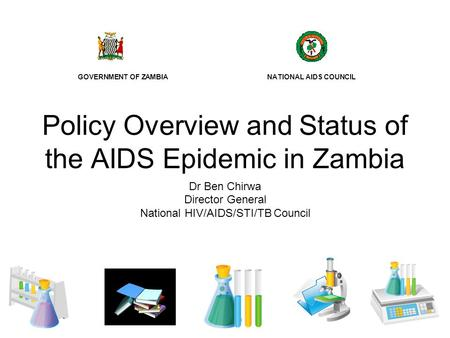 Policy Overview and Status of the AIDS Epidemic in Zambia Dr Ben Chirwa Director General National HIV/AIDS/STI/TB Council GOVERNMENT OF ZAMBIA NATIONAL.