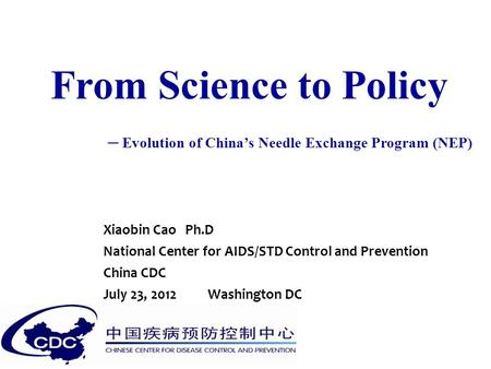 From Science to Policy ─ Evolution of China's Needle Exchange Program (NEP) Xiaobin Cao Ph.D National Center for AIDS/STD Control and Prevention China.