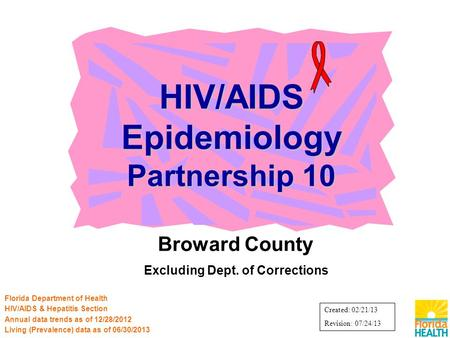 Broward County Excluding Dept. of Corrections HIV/AIDS Epidemiology Partnership 10 Florida Department of Health HIV/AIDS & Hepatitis Section Annual data.