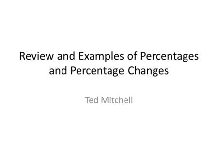 Review and Examples of Percentages and Percentage Changes Ted Mitchell.