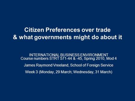 Citizen Preferences over trade & what governments might do about it INTERNATIONAL BUSINESS ENVIRONMENT Course numbers STRT 571-44 & -45, Spring 2010,