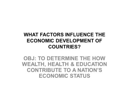 WHAT FACTORS INFLUENCE THE ECONOMIC DEVELOPMENT OF COUNTRIES? OBJ: TO DETERMINE THE HOW WEALTH, HEALTH & EDUCATION CONTRIBUTE TO A NATION'S ECONOMIC STATUS.