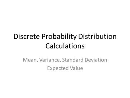 Discrete Probability Distribution Calculations Mean, Variance, Standard Deviation Expected Value.