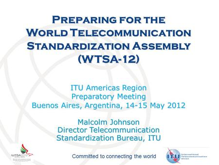 Committed to connecting the world Preparing for the World Telecommunication Standardization Assembly (WTSA-12) ITU Americas Region Preparatory Meeting.