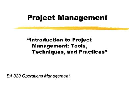 "Project Management ""Introduction to Project Management: Tools, Techniques, and Practices"" BA 320 Operations Management."