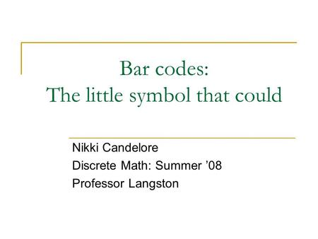 Bar codes: The little symbol that could Nikki Candelore Discrete Math: Summer '08 Professor Langston.