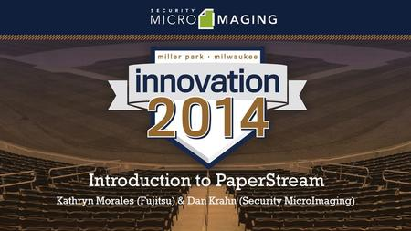 Introduction to PaperStream Kathryn Morales (Fujitsu) & Dan Krahn (Security MicroImaging)