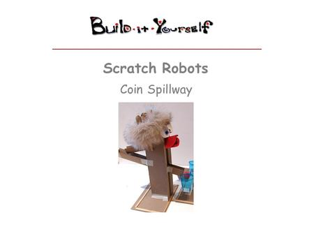 Scratch Robots Coin Spillway. Rube Goldberg Chain Reaction Modules www.build-it-yourself.com Coin Spillway – Step 1 Build a reinforced base. Glue or tape.