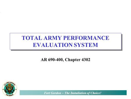 Fort Gordon – The Installation of Choice! TOTAL ARMY PERFORMANCE EVALUATION SYSTEM AR 690-400, Chapter 4302.