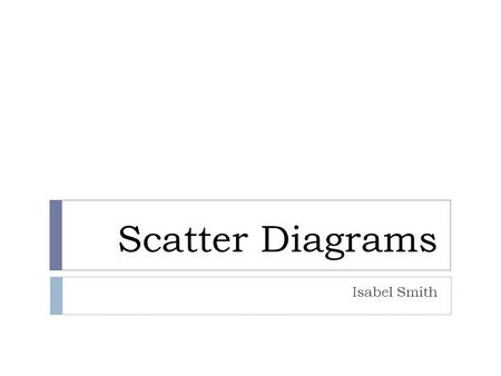 Scatter Diagrams Isabel Smith. Why do we use scatter diagrams?  We use scatter diagrams to see whether two sets of data are linked, e.g. height and shoe.