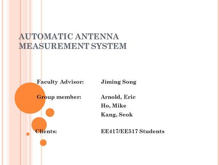 AUTOMATIC ANTENNA MEASUREMENT SYSTEM Faculty Advisor: Jiming Song Group member: Arnold, Eric Ho, Mike Kang, Seok Clients:EE417/EE517 Students.