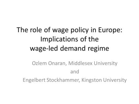 The role of wage policy in Europe: Implications of the wage-led demand regime Ozlem Onaran, Middlesex University and Engelbert Stockhammer, Kingston University.