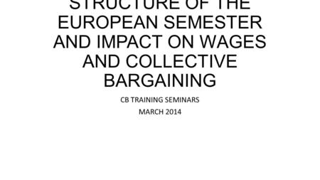 STRUCTURE OF THE EUROPEAN SEMESTER AND IMPACT ON WAGES AND COLLECTIVE BARGAINING CB TRAINING SEMINARS MARCH 2014.