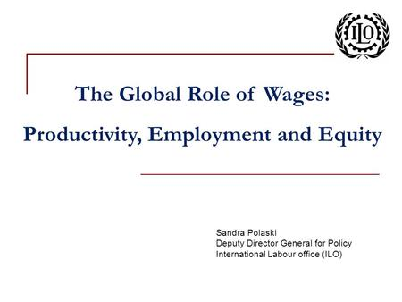 Sandra Polaski Deputy Director General for Policy International Labour office (ILO) The Global Role of Wages: Productivity, Employment and Equity.