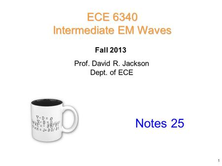Prof. David R. Jackson Dept. of ECE Fall 2013 Notes 25 ECE 6340 Intermediate EM Waves 1.