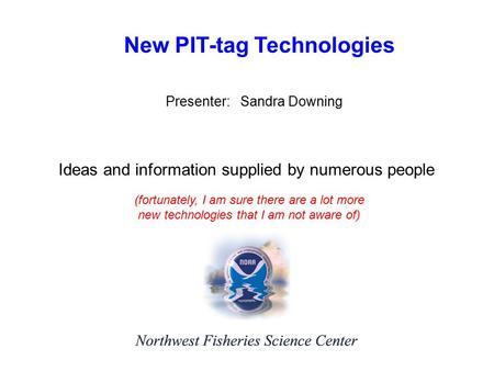 New PIT-tag Technologies Presenter: Sandra Downing Ideas and information supplied by numerous people (fortunately, I am sure there are a lot more new technologies.
