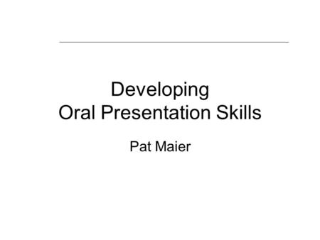 Developing Oral Presentation Skills Pat Maier. Aims of the session Recognise good and poor talks Identify and resolve your concerns Techniques to avoid.