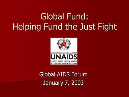 Global Fund: Helping Fund the Just Fight Global AIDS Forum January 7, 2003.