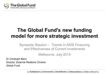 The Global Fund's new funding model for more strategic investment Symposia Session - Trends in AIDS Financing and Effectiveness of Current Investments.