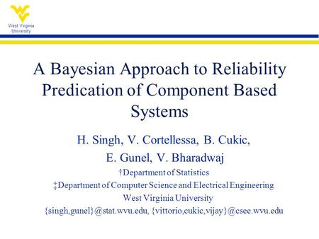 West Virginia University A Bayesian Approach to Reliability Predication of Component Based Systems H. Singh, V. Cortellessa, B. Cukic, E. Gunel, V. Bharadwaj.