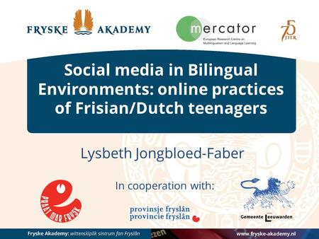 Social media in Bilingual Environments: online practices of Frisian/Dutch teenagers Lysbeth Jongbloed-Faber In cooperation with: