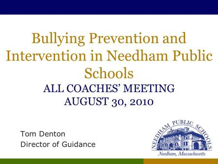 Bullying Prevention and Intervention in Needham Public Schools ALL COACHES' MEETING AUGUST 30, 2010 Tom Denton Director of Guidance.