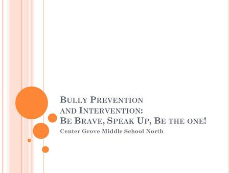B ULLY P REVENTION AND I NTERVENTION : B E B RAVE, S PEAK U P, B E THE ONE ! Center Grove Middle School North.