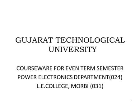 GUJARAT TECHNOLOGICAL UNIVERSITY COURSEWARE FOR EVEN TERM SEMESTER POWER ELECTRONICS DEPARTMENT(024) L.E.COLLEGE, MORBI (031) 1.