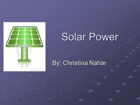 Solar Power By: Christina Nahar. Solar Energy Potential The amount of solar energy that reaches the Earth's surface every hour is greater than human kind's.