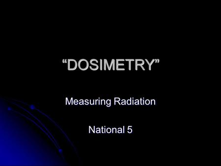 """DOSIMETRY"" Measuring Radiation National 5. Why should we measure radiation?"
