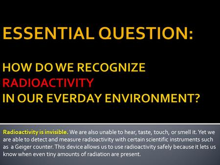 Radioactivity is invisible. Radioactivity is invisible. We are also unable to hear, taste, touch, or smell it. Yet we are able to detect and measure radioactivity.