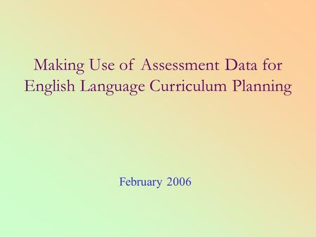 Making Use of Assessment Data for English Language Curriculum Planning February 2006.