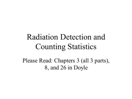 Radiation Detection and Counting Statistics Please Read: Chapters 3 (all 3 parts), 8, and 26 in Doyle.