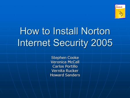 How to Install Norton Internet Security 2005 Stephen Cooke Veronica McCall Carlos Portillo Vernita Rucker Howard Sanders.