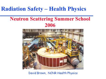 Radiation Safety – Health Physics Neutron Scattering Summer School 2006 David Brown, NCNR Health Physics.