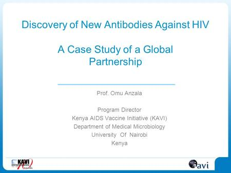 Discovery of New Antibodies Against HIV A Case Study of a Global Partnership Prof. Omu Anzala Program Director Kenya AIDS Vaccine Initiative (KAVI) Department.
