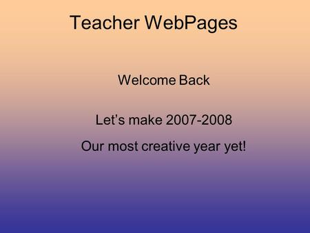 Teacher WebPages Welcome Back Let's make 2007-2008 Our most creative year yet!