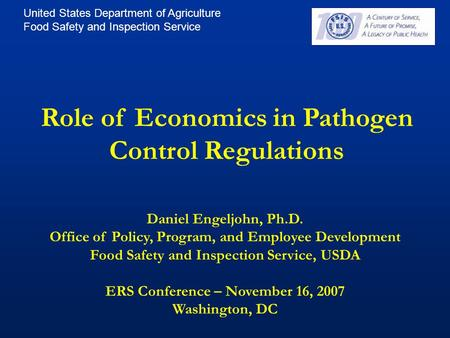 United States Department of Agriculture Food Safety and Inspection Service Role of Economics in Pathogen Control Regulations Daniel Engeljohn, Ph.D. Office.