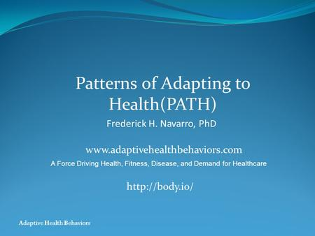 Adaptive Health Behaviors Patterns of Adapting to Health(PATH) Frederick H. Navarro, PhD www.adaptivehealthbehaviors.com A Force Driving Health, Fitness,