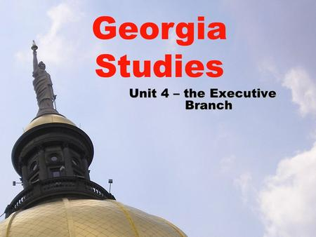 Unit 4 – the Executive Branch Georgia Studies. Executive Branch in Georgia SS8CG3 The student will analyze the role of the executive branch in Georgia.