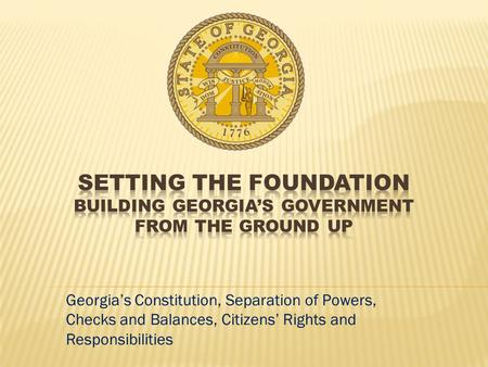 Setting the Foundation Building Georgia's government from the ground up Georgia's Constitution, Separation of Powers, Checks and Balances, Citizens' Rights.