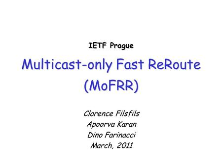IETF Prague Multicast-only Fast ReRoute (MoFRR) Clarence Filsfils Apoorva Karan Dino Farinacci March, 2011.