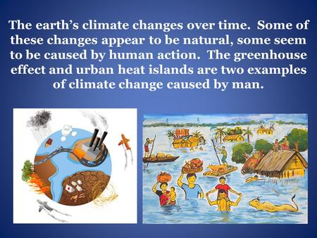 The earth's climate changes over time. Some of these changes appear to be natural, some seem to be caused by human action. The greenhouse effect and urban.