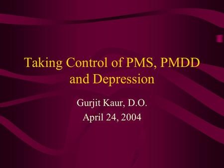 Taking Control of PMS, PMDD and Depression Gurjit Kaur, D.O. April 24, 2004.