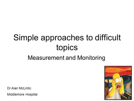 Simple approaches to difficult topics Measurement and Monitoring Dr Alan McLintic Middlemore Hospital.
