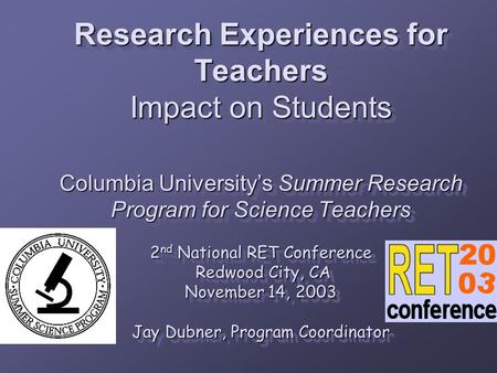 Research Experiences for Teachers Impact on Students Columbia University's Summer Research Program for Science Teachers 2 nd National RET Conference Redwood.