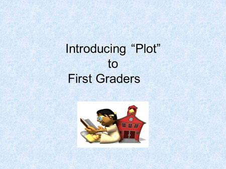"Introducing ""Plot"" to First Graders. MAP TAP 2003-042 Teacher Page Content: Reading/Writing Comprehension Grade Level: 1 st-2nd Creator: Marge Humphrey."