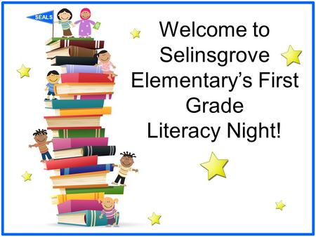 SEALS Welcome to Selinsgrove Elementary's First Grade Literacy Night!