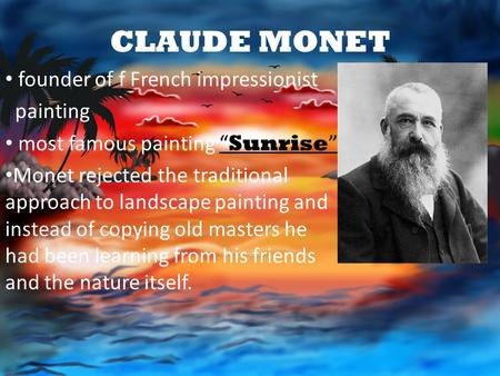 "CLAUDE MONET founder of f French impressionist painting most famous painting "" Sunrise "" Monet rejected the traditional approach to landscape painting."